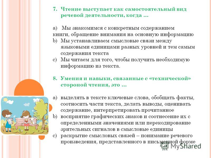 7.Чтение выступает как самостоятельный вид речевой деятельности, когда … a) Мы знакомимся с конкретным содержанием книги, обращение внимания на основную информацию b)Мы устанавливаем смысловые связи между языковыми единицами разных уровней и тем самы