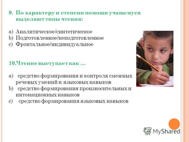 9.По характеру и степени помощи учащемуся выделяют типы чтения: a)Аналитическое/синтетическое b)Подготовленное/неподготовленное c)Фронтальное/индивидуальное 10.Чтение выступает как … a) средство формирования и контроля смежных речевых умений и языков