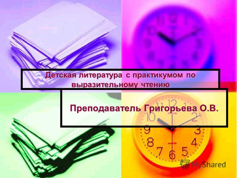 Детская литература с практикумом по выразительному чтению Преподаватель Григорьева О.В.