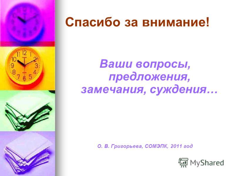Спасибо за внимание! Ваши вопросы, предложения, замечания, суждения… О. В. Григорьева, СОМЭПК, 2011 год