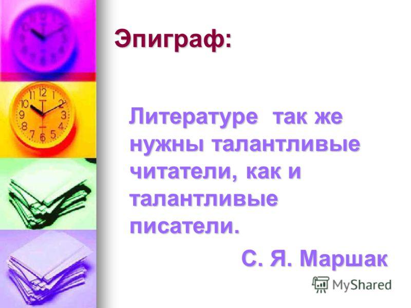 Эпиграф: Литературе так же нужны талантливые читатели, как и талантливые писатели. Литературе так же нужны талантливые читатели, как и талантливые писатели. С. Я. Маршак С. Я. Маршак