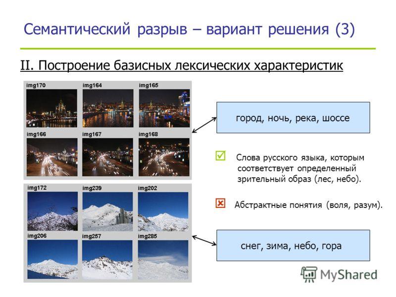 Семантический разрыв – вариант решения (3) Слова русского языка, которым соответствует определенный зрительный образ (лес, небо). Абстрактные понятия (воля, разум). город, ночь, река, шоссе снег, зима, небо, гора II. Построение базисных лексических х