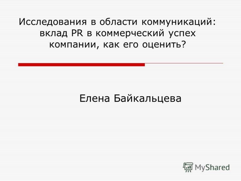 Исследования в области коммуникаций: вклад PR в коммерческий успех компании, как его оценить? Елена Байкальцева