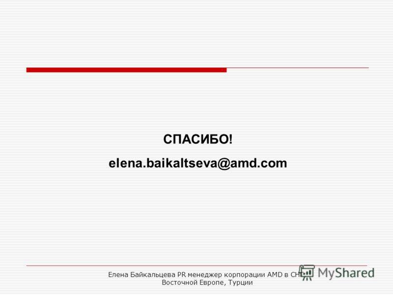 Елена Байкальцева PR менеджер корпорации AMD в СНГ, Восточной Европе, Турции СПАСИБО! elena.baikaltseva@amd.com