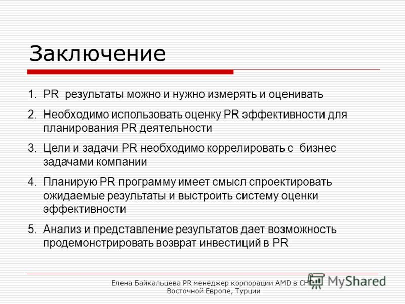 Елена Байкальцева PR менеджер корпорации AMD в СНГ, Восточной Европе, Турции Заключение 1.PR результаты можно и нужно измерять и оценивать 2.Необходимо использовать оценку PR эффективности для планирования PR деятельности 3.Цели и задачи PR необходим
