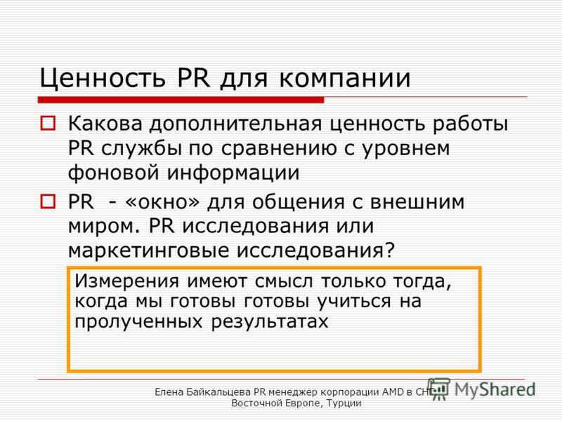 Елена Байкальцева PR менеджер корпорации AMD в СНГ, Восточной Европе, Турции Ценность PR для компании Какова дополнительная ценность работы PR службы по сравнению с уровнем фоновой информации PR - «окно» для общения с внешним миром. PR исследования и