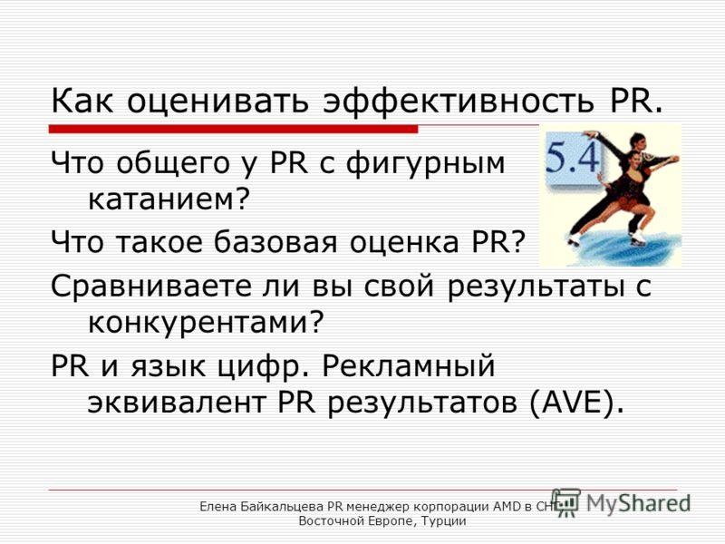 Елена Байкальцева PR менеджер корпорации AMD в СНГ, Восточной Европе, Турции Как оценивать эффективность PR. Что общего у PR с фигурным катанием? Что такое базовая оценка PR? Сравниваете ли вы свой результаты с конкурентами? PR и язык цифр. Рекламный