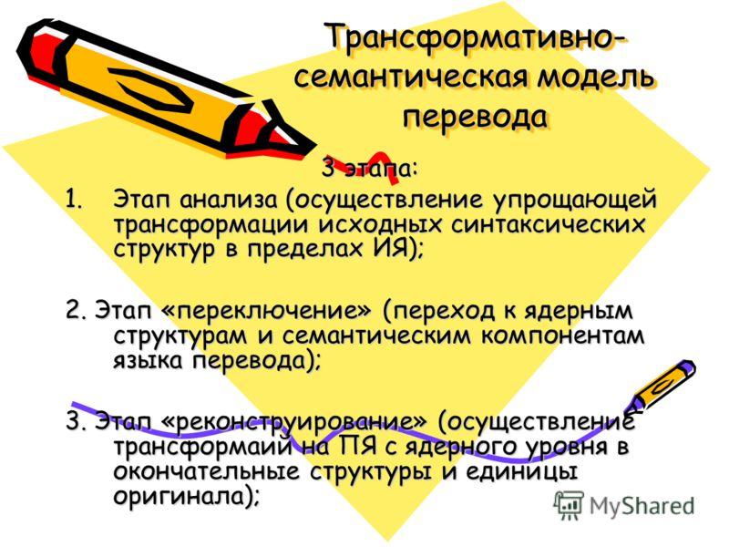 3 этапа: 1.Этап анализа (осуществление упрощающей трансформации исходных синтаксических структур в пределах ИЯ); 2. Этап «переключение» (переход к ядерным структурам и семантическим компонентам языка перевода); 3. Этап «реконструирование» (осуществле