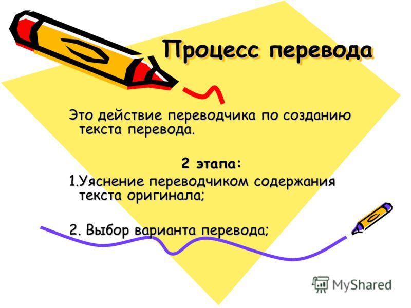 Процесс перевода Это действие переводчика по созданию текста перевода. 2 этапа: 1.Уяснение переводчиком содержания текста оригинала; 2. Выбор варианта перевода;