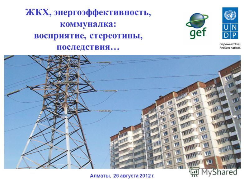 ЖКХ, энергоэффективность, коммуналка: восприятие, стереотипы, последствия… Алматы, 26 августа 2012 г.