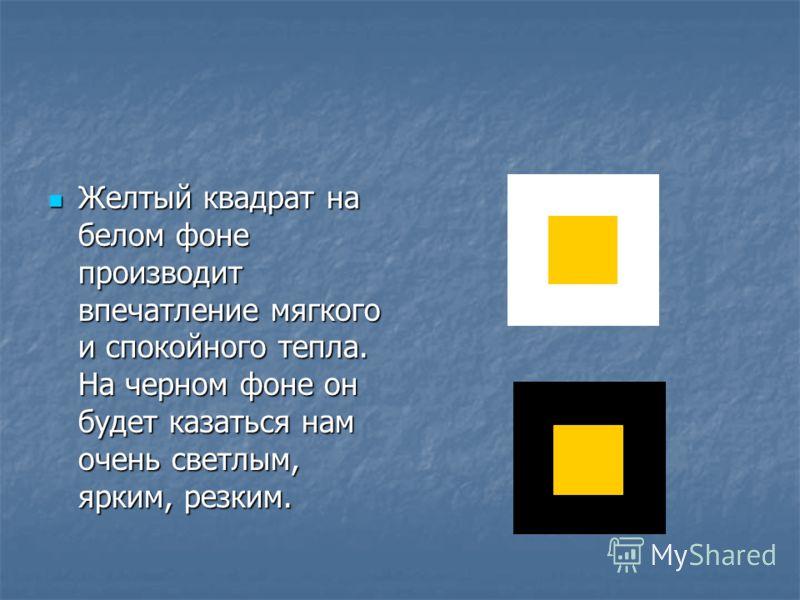 Желтый квадрат на белом фоне производит впечатление мягкого и спокойного тепла. На черном фоне он будет казаться нам очень светлым, ярким, резким.