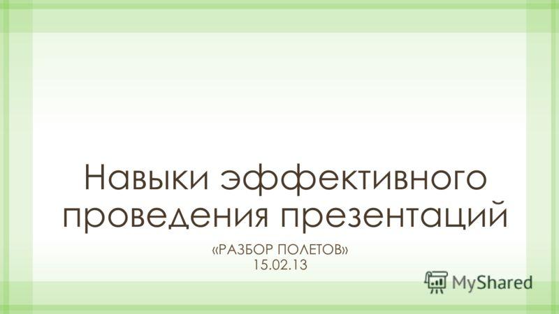 Навыки эффективного проведения презентаций «РАЗБОР ПОЛЕТОВ» 15.02.13