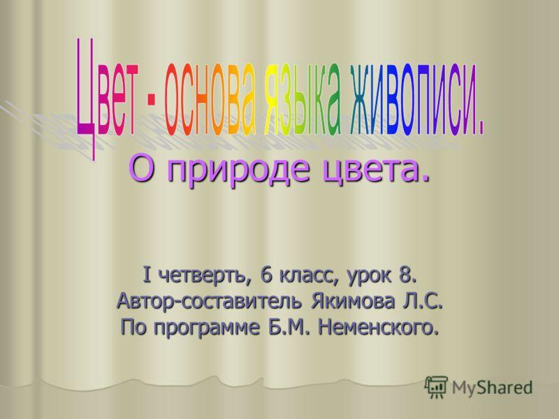 О природе цвета. I четверть, 6 класс, урок 8. Автор-составитель Якимова Л.С. По программе Б.М. Неменского.