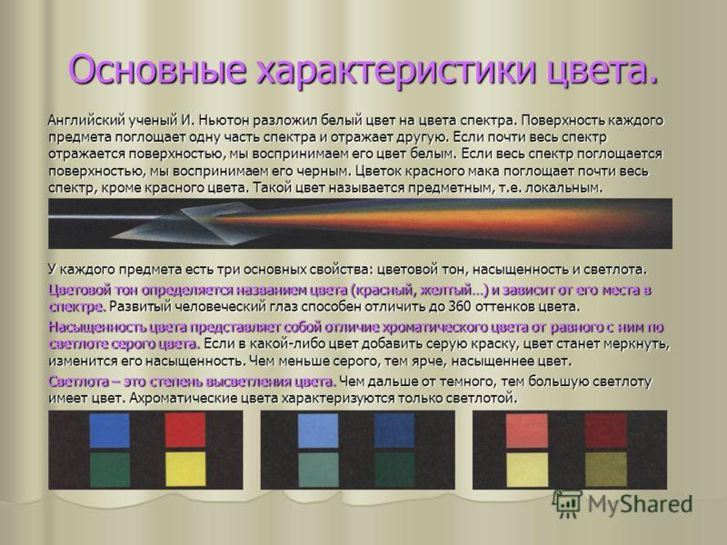 Основные характеристики цвета. Английский ученый И. Ньютон разложил белый цвет на цвета спектра. Поверхность каждого предмета поглощает одну часть спектра и отражает другую. Если почти весь спектр отражается поверхностью, мы воспринимаем его цвет бел