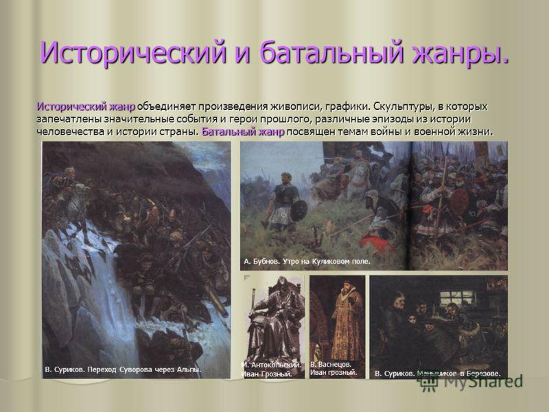 Исторический и батальный жанры. Исторический жанр объединяет произведения живописи, графики. Скульптуры, в которых запечатлены значительные события и герои прошлого, различные эпизоды из истории человечества и истории страны. Батальный жанр посвящен