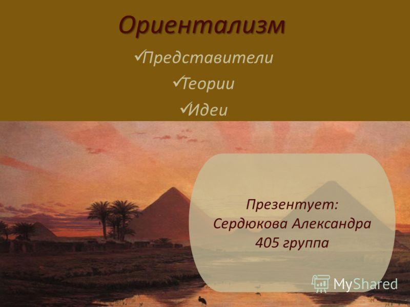 Ориентализм Представители Теории Идеи Презентует: Сердюкова Александра 405 группа