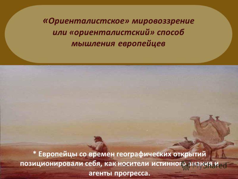 « Ориенталистское» мировоззрение или «ориенталистский» способ мышления европейцев * Европейцы со времен географических открытий позиционировали себя, как носители истинного знания и агенты прогресса.