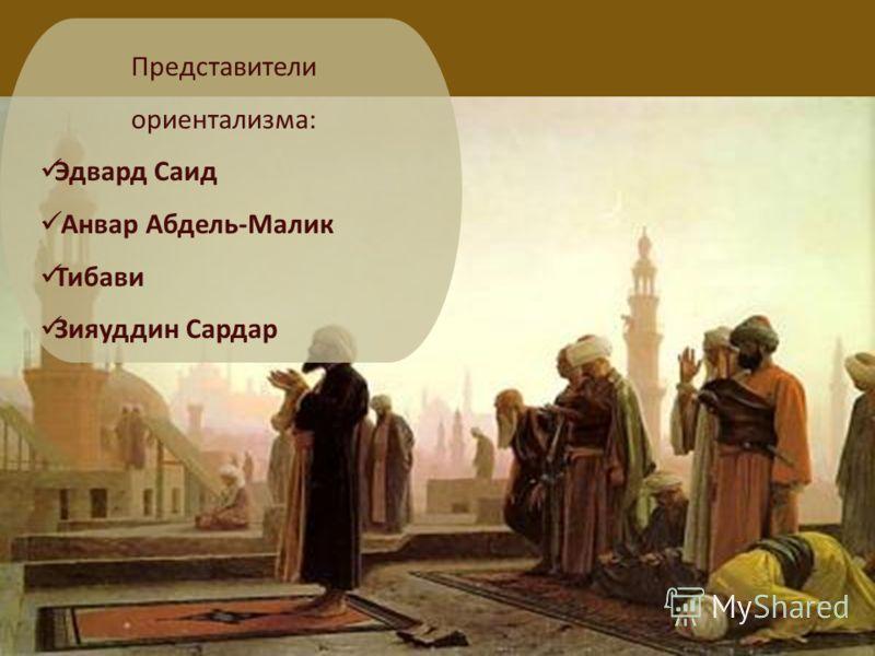 Представители ориентализма: Эдвард Саид Анвар Абдель-Малик Тибави Зияуддин Сардар