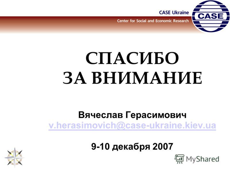 СПАСИБО ЗА ВНИМАНИЕ Вячеслав Герасимович v.herasimovich@case-ukraine.kiev.ua 9-10 декабря 2007