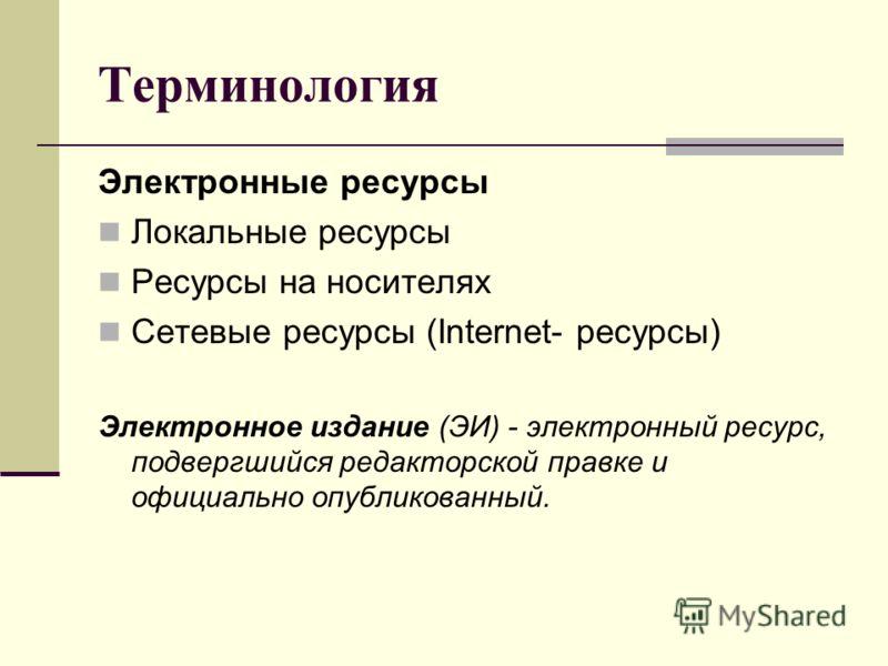 Терминология Электронные ресурсы Локальные ресурсы Ресурсы на носителях Сетевые ресурсы (Internet- ресурсы) Электронное издание (ЭИ) - электронный ресурс, подвергшийся редакторской правке и официально опубликованный.