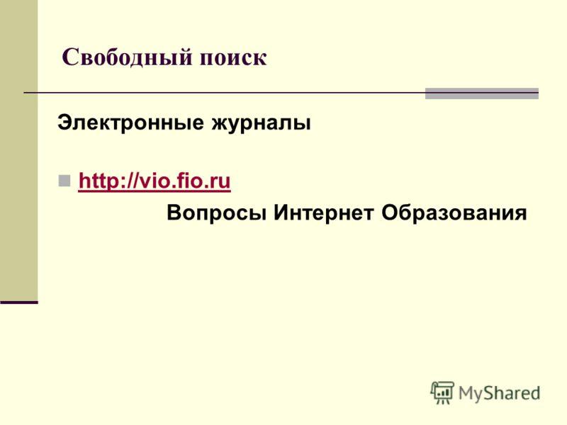 Свободный поиск Электронные журналы http://vio.fio.ru http://vio.fio.ru Вопросы Интернет Образования