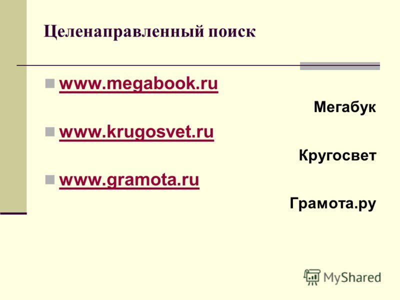 Целенаправленный поиск www.megabook.ru www.megabook.ru Мегабук www.krugosvet.ru www.krugosvet.ru Кругосвет www.gramota.ru www.gramota.ru Грамота.ру