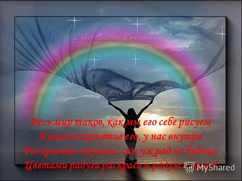 Весь мир таков, как мы его себе рисуем Какое восприятие его, у нас внутри Раскрасишь черным, сам уж рад не будешь Цветами радуги раскрась и радуясь живи!