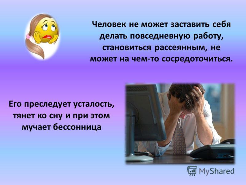 Человек не может заставить себя делать повседневную работу, становиться рассеянным, не может на чем-то сосредоточиться. Его преследует усталость, тянет ко сну и при этом мучает бессонница