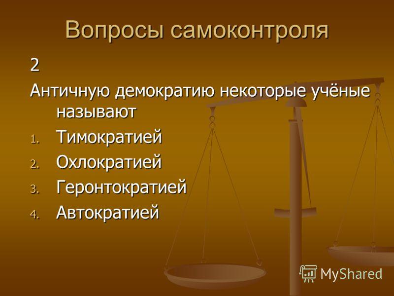 Вопросы самоконтроля 2 Античную демократию некоторые учёные называют 1. Тимократией 2. Охлократией 3. Геронтократией 4. Автократией