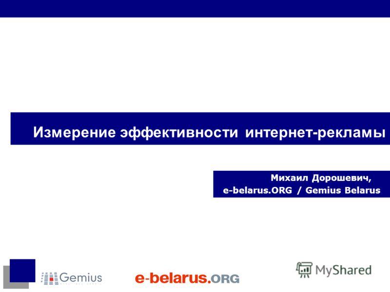 Измерение эффективности интернет-рекламы Михаил Дорошевич, e-belarus.ORG / Gemius Belarus