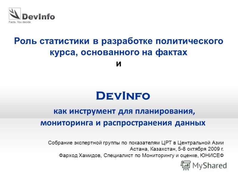 DevInfo как инструмент для планирования, мониторинга и распространения данных Роль статистики в разработке политического курса, основанного на фактах и Собрание экспертной группы по показателям ЦРТ в Центральной Азии Астана, Казахстан, 5-8 октября 20
