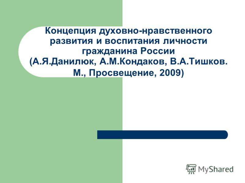 Концепция духовно-нравственного развития и воспитания личности гражданина России (А.Я.Данилюк, А.М.Кондаков, В.А.Тишков. М., Просвещение, 2009)