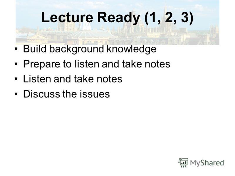 Lecture Ready (1, 2, 3) Note taking strategies –Accurate and concise recording of the information Academic readiness –Effective study habits Reading on a relevant topic before the lecture in a variety of formats Making predictions Taking notes (aided