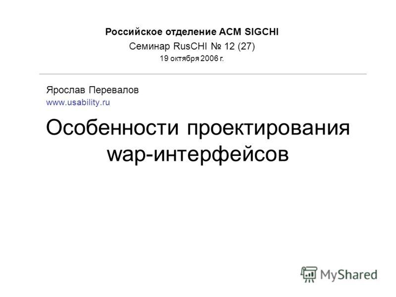 Особенности проектирования wap-интерфейсов Ярослав Перевалов www.usability.ru Российское отделение ACM SIGCHI Семинар RusCHI 12 (27) 19 октября 2006 г.