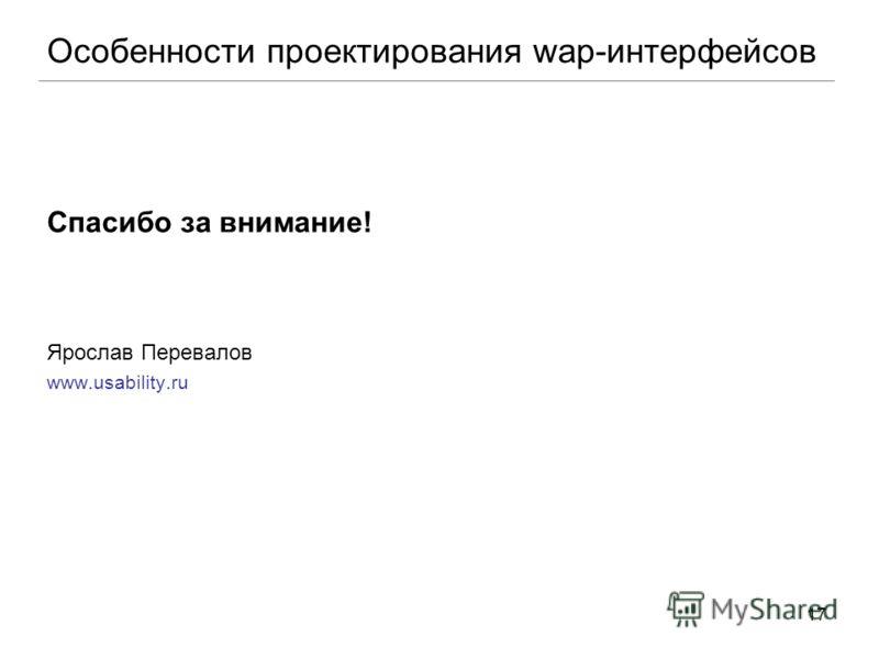 17 Спасибо за внимание! Ярослав Перевалов www.usability.ru Особенности проектирования wap-интерфейсов