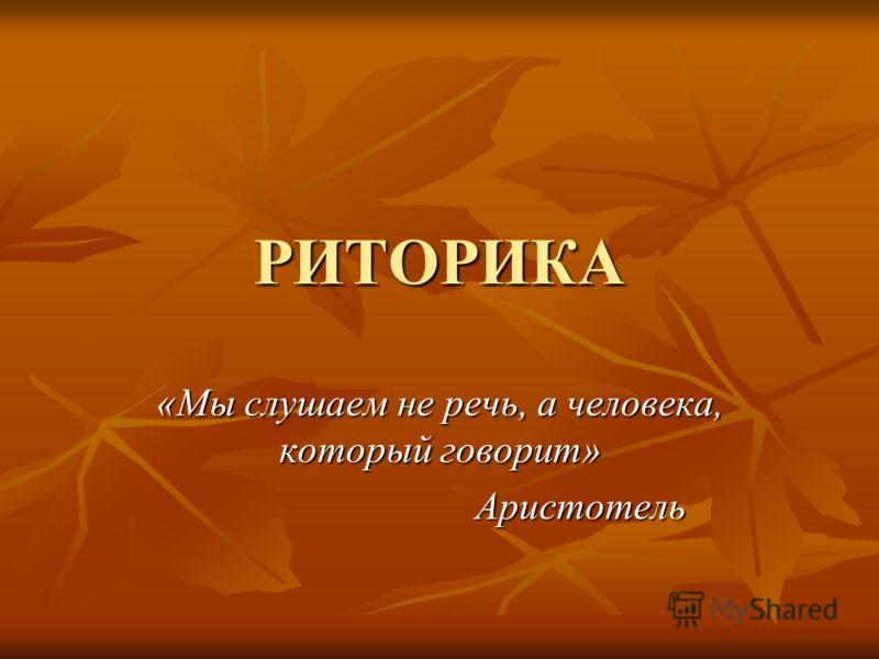 РИТОРИКА «Мы слушаем не речь, а человека, который говорит» Аристотель Аристотель