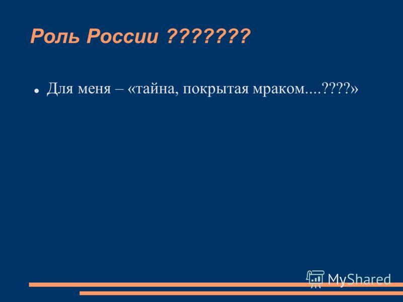 Роль России ??????? Для меня – «тайна, покрытая мраком....????»