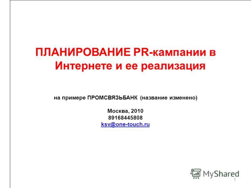 на примере ПРОМСВЯЗЬБАНК (название изменено) Москва, 2010 89168445808 ksv@one-touch.ru 1 ПЛАНИРОВАНИЕ PR-кампании в Интернете и ее реализация
