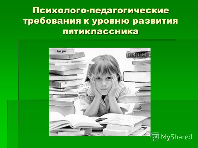 Психолого-педагогические требования к уровню развития пятиклассника