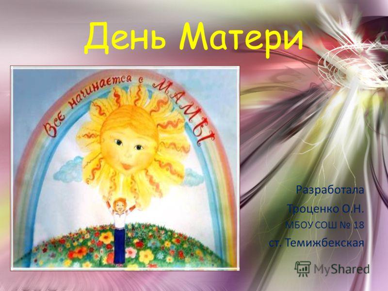 День Матери Разработала Троценко О.Н. МБОУ СОШ 18 ст. Темижбекская