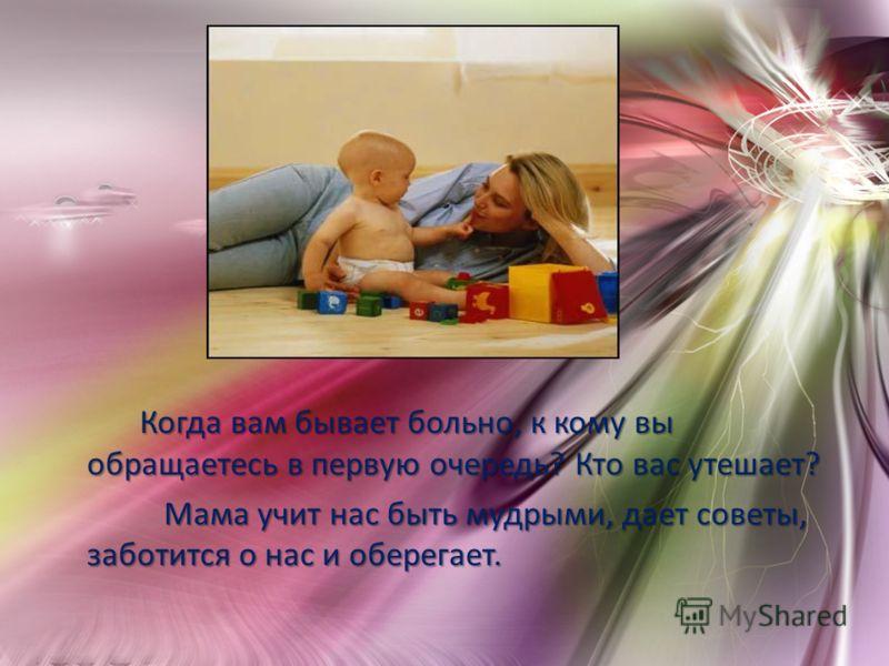 Когда вам бывает больно, к кому вы обращаетесь в первую очередь? Кто вас утешает? Когда вам бывает больно, к кому вы обращаетесь в первую очередь? Кто вас утешает? Мама учит нас быть мудрыми, дает советы, заботится о нас и оберегает. Мама учит нас бы