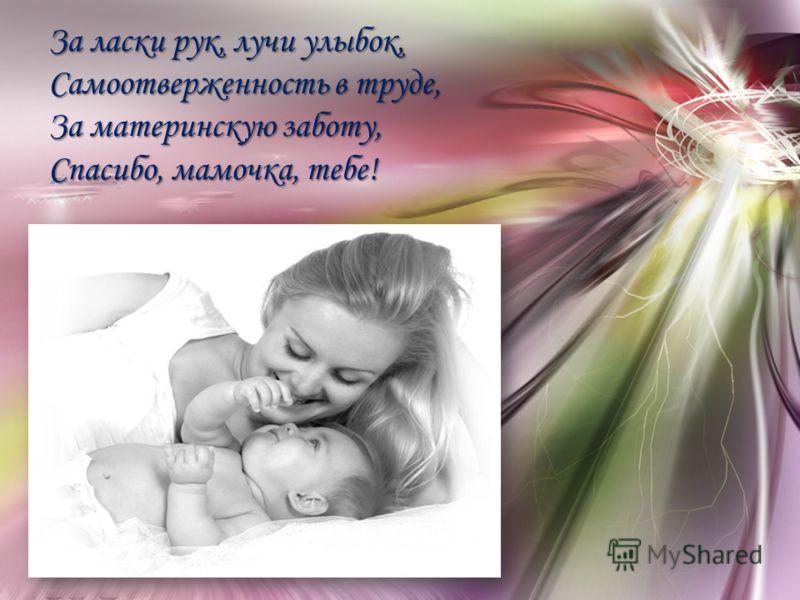 За ласки рук, лучи улыбок, Самоотверженность в труде, За материнскую заботу, Спасибо, мамочка, тебе!