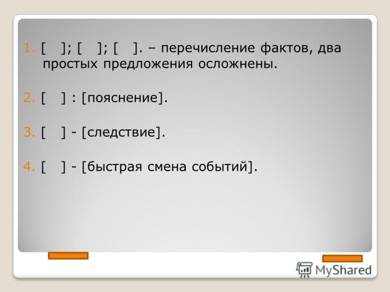 1. [ ]; [ ]; [ ]. – перечисление фактов, два простых предложения осложнены. 2. [ ] : [пояснение]. 3. [ ] - [следствие]. 4. [ ] - [быстрая смена событий].