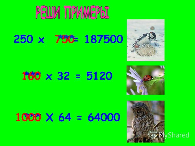 250 х = 187500750*** х 32 = 5120***160 Х 64 = 64000***1000