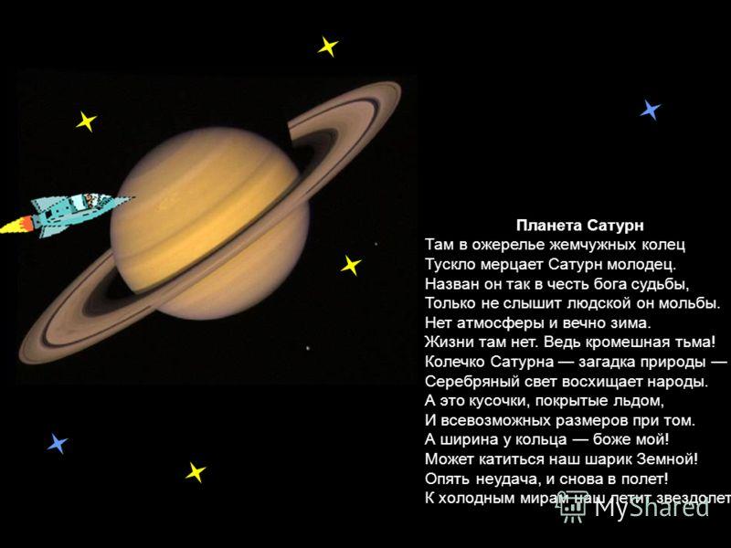 Планета Сатурн Там в ожерелье жемчужных колец Тускло мерцает Сатурн молодец. Назван он так в честь бога судьбы, Только не слышит людской он мольбы. Нет атмосферы и вечно зима. Жизни там нет. Ведь кромешная тьма! Колечко Сатурна загадка природы Серебр