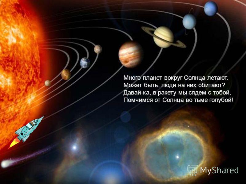 Много планет вокруг Солнца летают. Может быть, люди на них обитают? Давай-ка, в ракету мы сядем с тобой, Помчимся от Солнца во тьме голубой!