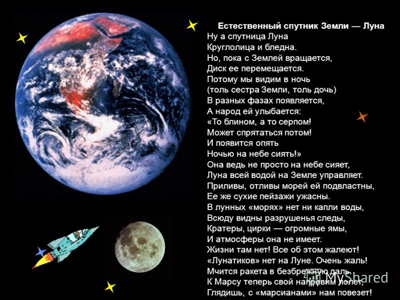 Естественный спутник Земли Луна Ну а спутница Луна Круглолица и бледна. Но, пока с Землей вращается, Диск ее перемещается. Потому мы видим в ночь (толь сестра Земли, толь дочь) В разных фазах появляется, А народ ей улыбается: «То блином, а то серпом!