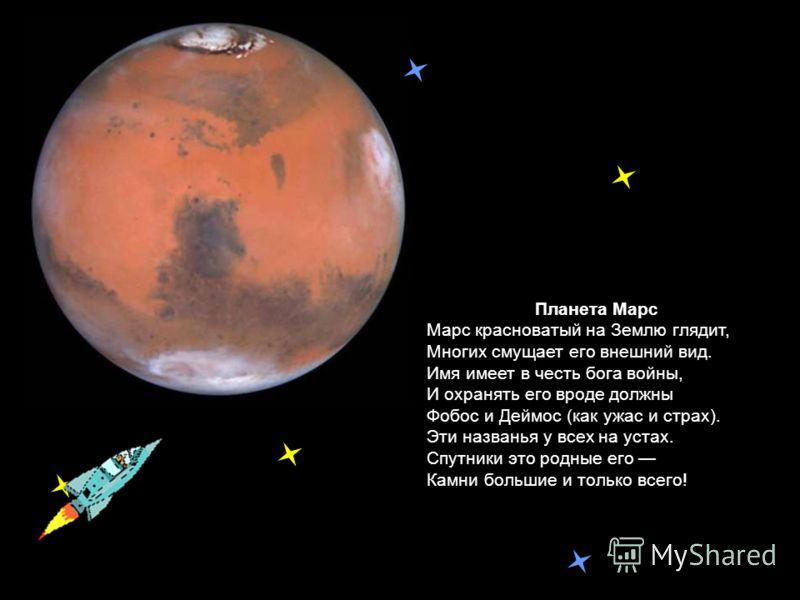 Планета Марс Марс красноватый на Землю глядит, Многих смущает его внешний вид. Имя имеет в честь бога войны, И охранять его вроде должны Фобос и Деймос (как ужас и страх). Эти названья у всех на устах. Спутники это родные его Камни большие и только в