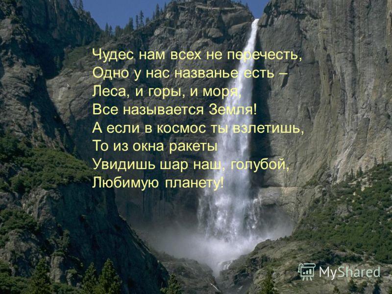 Чудес нам всех не перечесть, Одно у нас названье есть – Леса, и горы, и моря, Все называется Земля! А если в космос ты взлетишь, То из окна ракеты Увидишь шар наш, голубой, Любимую планету!