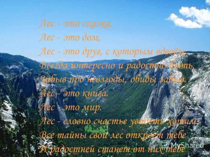 Лес - это сказка. Лес - это дом, Лес - это друг, с которым вдвоём Всегда интересно и радостно быть, Забыв про невзгоды, обиды забыв. Лес - это книга. Лес - это мир. Лес - словно счастье увидеть хотим. Все тайны свои лес откроет тебе И радостней стане